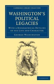 Washingtons Political Legacies: With a Biographical Outline of His Life and Character: George ...