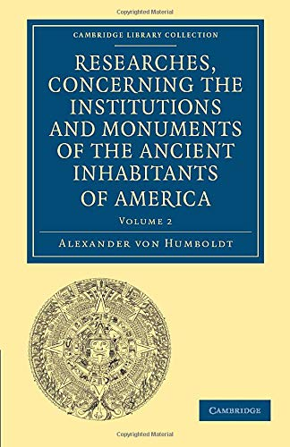 Researches, Concerning the Institutions and Monuments of the Ancient Inhabitants of America, with ...