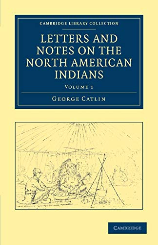Letters and Notes on the Manners, Customs, and Condition of the North American Indians (Cambridge Library Collection - North American History) (9781108033176) by George Catlin