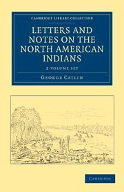 Letters and Notes on the Manners, Customs,: GEORGE CATLIN