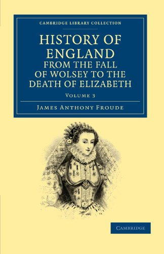History of England from the Fall of Wolsey to the Death of Elizabeth: James Anthony Froude