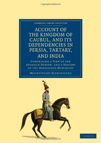 Account of the Kingdom of Caubul, and its Dependencies in Persia, Tartary, and India: Comprising a ...