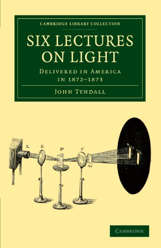Six Lectures on Light: Delivered in America in 1872-1873: John Tyndall