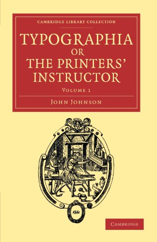 Typographia, or The Printers' Instructor: Including an Account of the Origin of Printing, with Biographical Notices of the Printers of England, from ... Publishing and Libraries) (Volume 1) (1108047777) by Johnson, John