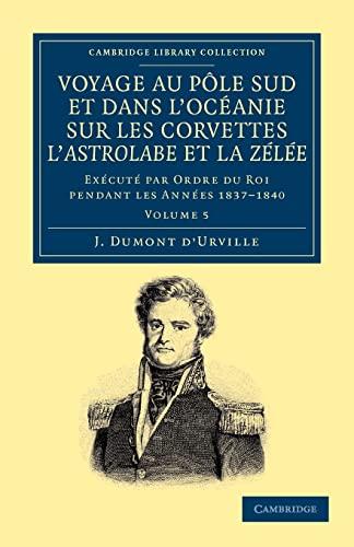 9781108049924: Voyage au Pole Sud et dans l'Océanie sur les corvettes l'Astrolabe et la Zélée: Exécuté par ordre du roi pendant les ... Exploration) (Volume 5) (French Edition)