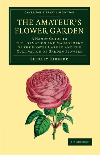 9781108055345: The Amateur's Flower Garden: A Handy Guide to the Formation and Management of the Flower Garden and the Cultivation of Garden Flowers (Cambridge Library Collection - Botany and Horticulture)