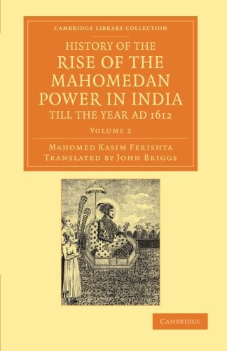 History of the Rise of the Mahomedan Power in India, till the Year AD 1612 (Cambridge Library ...