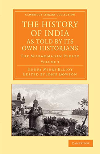 History of India, as Told by Its Own Historians: The Muhammadan Period: Henry Miers Elliot