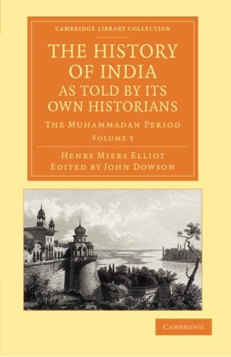The History of India, as Told by its Own Historians: HENRY MIERS ELLIOT , EDITED BY JOHN DOWSON
