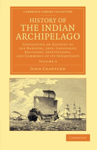 History of the Indian Archipelago: Containing an Account of the Manners, Art, Languages, Religions,...