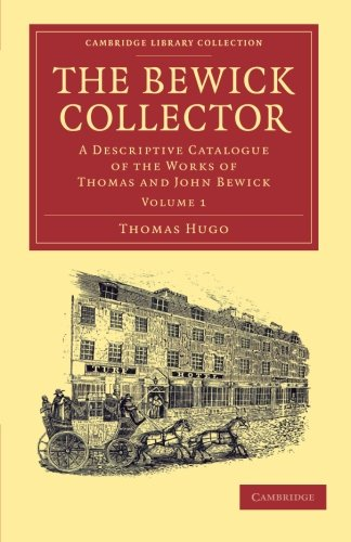 The Bewick Collector: A Descriptive Catalogue of the Works of Thomas and John Bewick: Thomas Hugo