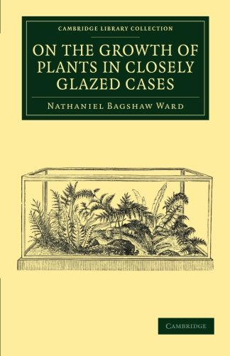 9781108061131: On the Growth of Plants in Closely Glazed Cases (Cambridge Library Collection - Botany and Horticulture)