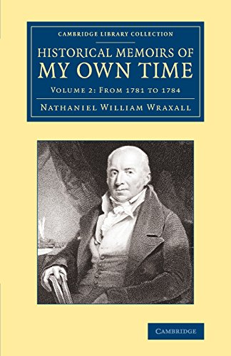 Historical Memoirs of my Own Time: Volume 2 From 1781 to 1784: Nathaniel William Wraxall