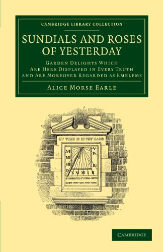 9781108065184: Sundials and Roses of Yesterday: Garden Delights Which Are Here Displayed in Every Truth and Are Moreover Regarded as Emblems (Cambridge Library Collection - Physical Sciences)