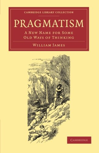 Pragmatism: A New Name for Some Old Ways of Thinking: William James