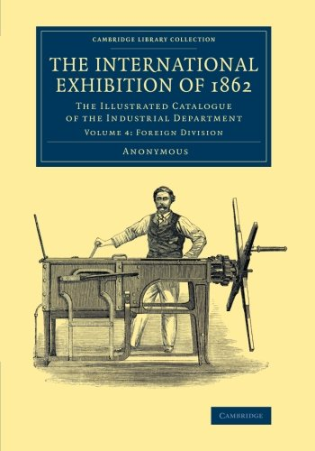 9781108067317: The International Exhibition of 1862: Volume 4, Foreign Division: The Illustrated Catalogue of the Industrial Department (Cambridge Library Collection - Technology)