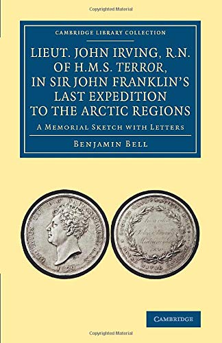 9781108071857: Lieut. John Irving, R.N., of H.M.S. Terror, in Sir John Franklin's Last Expedition to the Arctic Regions: A Memorial Sketch with Letters (Cambridge Library Collection - Polar Exploration)
