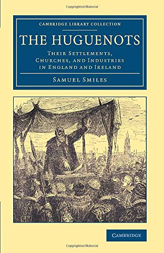 The Huguenots: Their Settlements, Churches, and Industries in England and Ireland (Cambridge ...