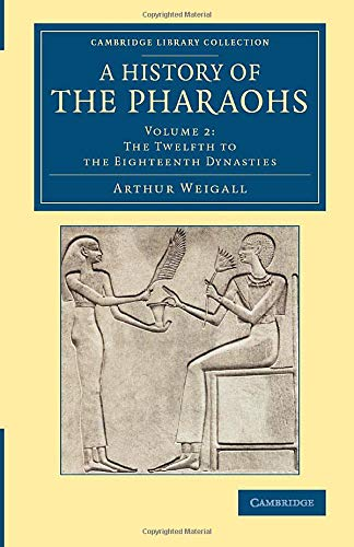 A History of the Pharaohs (Cambridge Library Collection - Egyptology) (Volume 2): Weigall, Arthur E...