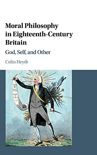 Moral Philosophy in Eighteenth-Century Britain: God, Self, and Other: Colin Heydt