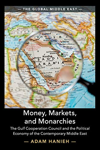 9781108453158: Money, Markets, and Monarchies: The Gulf Cooperation Council and the Political Economy of the Contemporary Middle East: 4 (The Global Middle East, Series Number 4)
