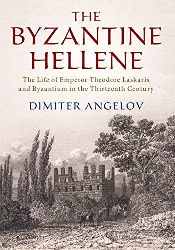 9781108480710: The Byzantine Hellene: The Life of Emperor Theodore Laskaris and Byzantium in the Thirteenth Century