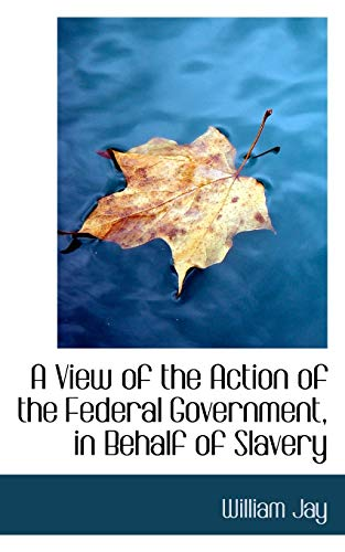 9781110058570: A View of the Action of the Federal Government on Behalf of Slavery