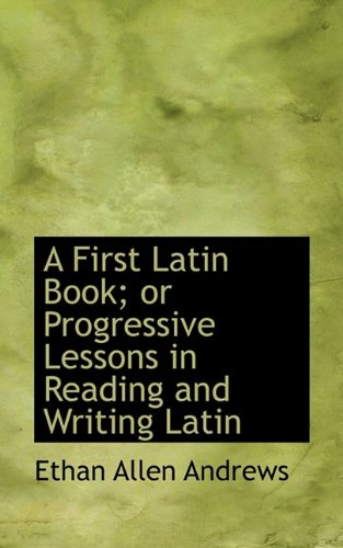A First Latin Book; or Progressive Lessons in Reading and Writing Latin: Andrews, Ethan Allen