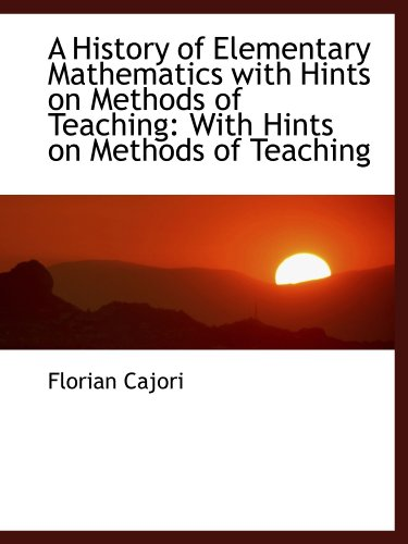 A History of Elementary Mathematics with Hints on Methods of Teaching: With Hints on Methods of ...
