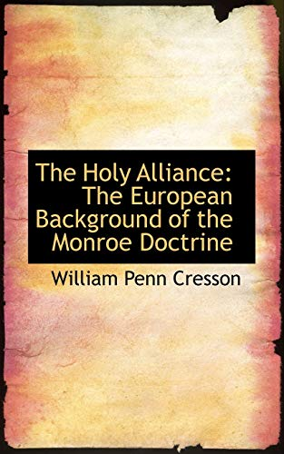 The Holy Alliance: The European Background of the Monroe Doctrine: Cresson, William Penn