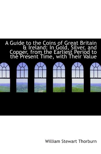 9781110139989: A Guide to the Coins of Great Britain & Ireland: In Gold, Silver, and Copper, from the Earliest Peri
