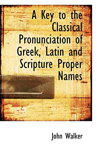 A Key to the Classical Pronunciation of Greek, Latin and Scripture Proper Names: Walker, John