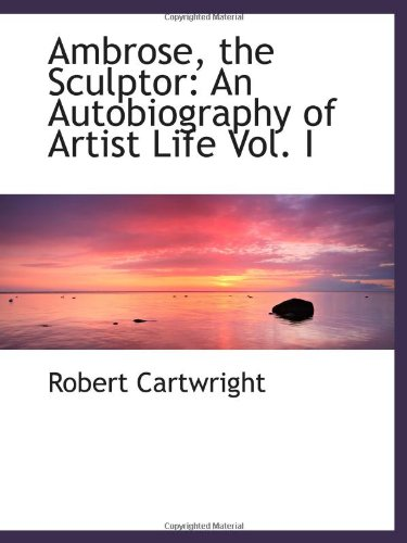 9781110202386: Ambrose, the Sculptor: An Autobiography of Artist Life Vol. I
