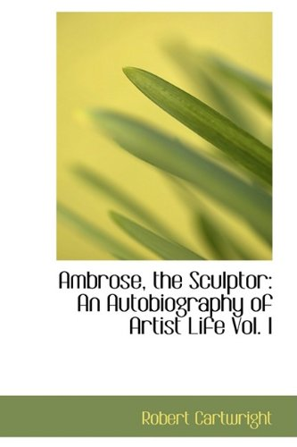 9781110202461: Ambrose, the Sculptor: An Autobiography of Artist Life Vol. I