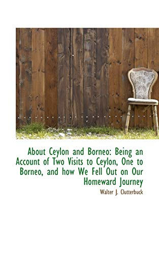 9781110264216: About Ceylon and Borneo: Being an Account of Two Visits to Ceylon, One to Borneo, and how We Fell Ou