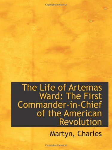 9781110281053: The Life of Artemas Ward: The First Commander-in-Chief of the American Revolution
