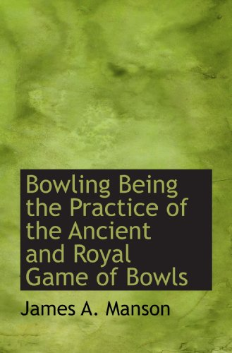 9781110283316: Bowling Being the Practice of the Ancient and Royal Game of Bowls