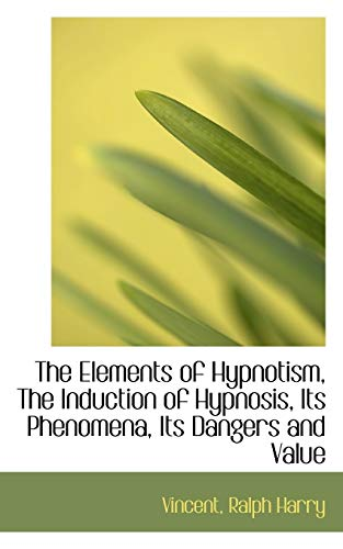 9781110291533: The Elements of Hypnotism, The Induction of Hypnosis, Its Phenomena, Its Dangers and Value