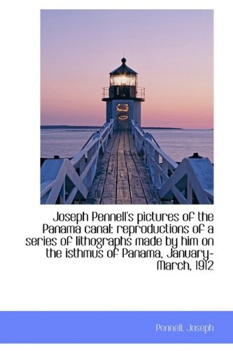 Joseph Pennell's pictures of the Panama canal: Joseph, Pennell