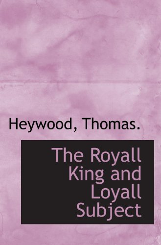 The Royall King and Loyall Subject (1110305893) by Thomas., Heywood
