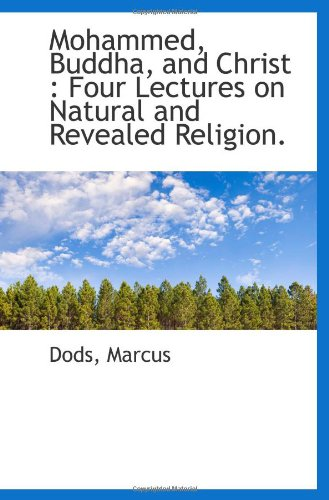 Mohammed, Buddha, and Christ: Four Lectures on Natural and Revealed Religion. (111036590X) by Dods, Marcus