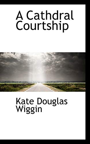 A Cathdral Courtship (9781110421343) by Kate Douglas Wiggin