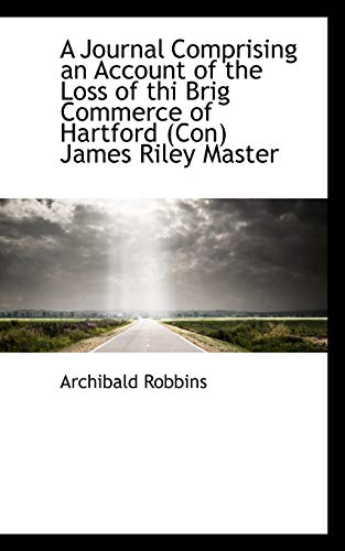 A Journal Comprising an Account of the Loss of the Brig Commerce of Hartford, James Riley Maste: ...