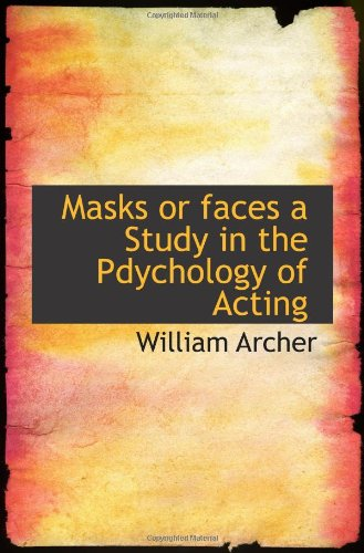 Masks or faces a Study in the Pdychology of Acting: William Archer