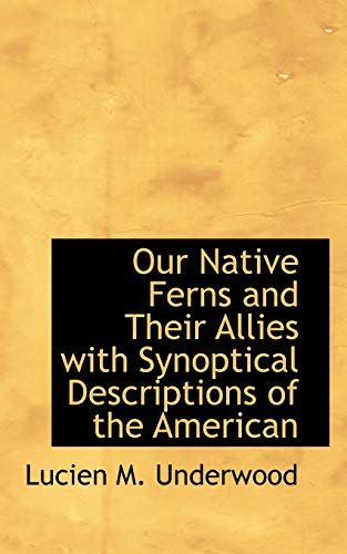 Our Native Ferns and Their Allies with Synoptical Descriptions of the American: Underwood, Lucien M...