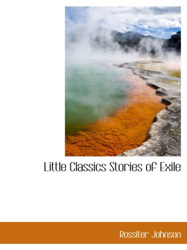 Little Classics Stories of Exile: Rossiter Johnson