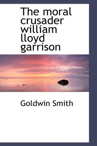 9781110695591: The moral crusader william lloyd garrison
