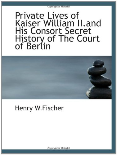 Private Lives of Kaiser William II.and His: Henry W.Fischer