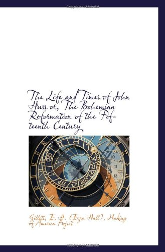 The Life and Times of John Huss or, The Bohemian Reformation of the Fifteenth Century: Gillett, E. ...