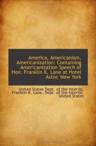 9781110792733: America, Americanism, Americanization: Containing Americanization Speech of Hon. Franklin K. Lane at